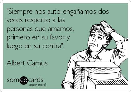 """""""Siempre nos auto-engañamos dos veces respecto a las personas que amamos, primero en su favor y luego en su contra"""".  Albert Camus"""