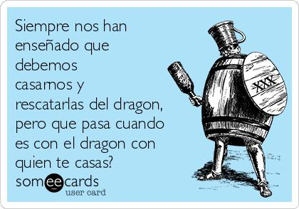 Siempre nos han enseñado que debemos casarnos y rescatarlas del dragon, pero que pasa cuando es con el dragon con quien te casas?