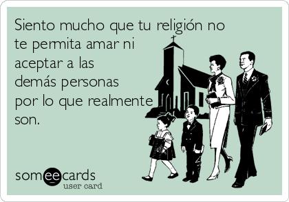 Siento mucho que tu religión no te permita amar ni aceptar a las demás personas por lo que realmente son.