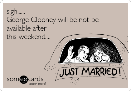 sigh...... George Clooney will be not be available after this weekend....