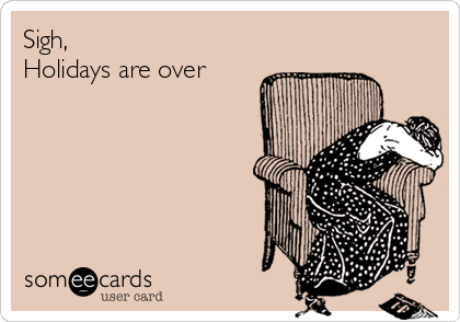Sigh, Holidays are over
