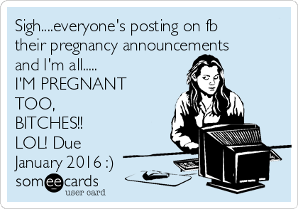 sigheveryones posting on fb their pregnancy announcements and im