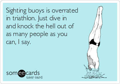 Sighting buoys is overrated in triathlon. Just dive in and knock the hell out of as many people as you can, I say.