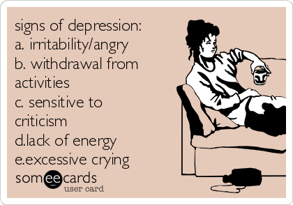 signs of depression:  a. irritability/angry b. withdrawal from activities c. sensitive to criticism d.lack of energy e.excessive crying