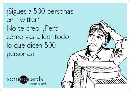 ¿Sigues a 500 personas en Twitter? No te creo, ¿Pero cómo vas a leer todo lo que dicen 500 personas?