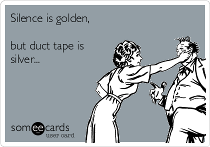 Silence is golden,  but duct tape is silver...