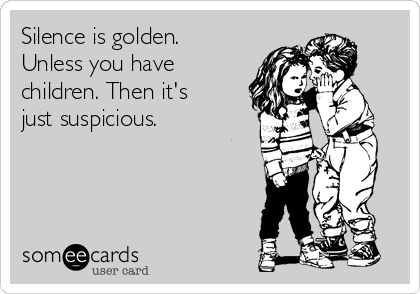 Silence is golden. Unless you have children. Then it's just suspicious.