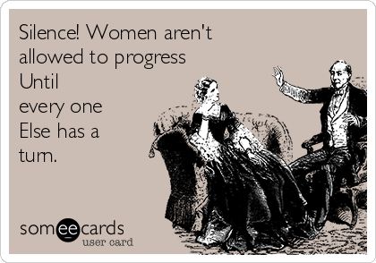 Silence! Women aren't allowed to progress Until every one Else has a turn.