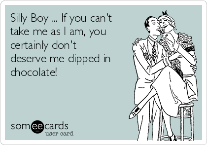 Silly Boy ... If you can't take me as I am, you certainly don't deserve me dipped in chocolate!