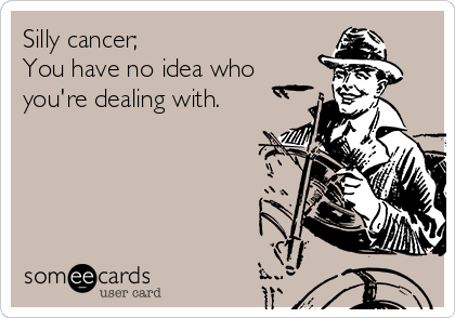 Silly cancer; You have no idea who you're dealing with.