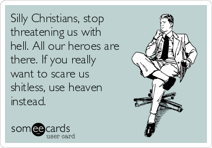 Silly Christians, stop   threatening us with hell. All our heroes are there. If you really want to scare us shitless, use heaven instead.