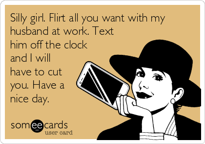 Silly girl. Flirt all you want with my husband at work. Text him off the clock and I will have to cut you. Have a nice day.