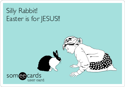 Silly Rabbit!  Easter is for JESUS!!