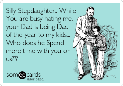 Silly Stepdaughter.. While You are busy hating me, your Dad is being Dad of the year to my kids... Who does he Spend more time with you or us???