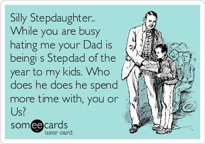 Silly Stepdaughter.. While you are busy hating me your Dad is beingi s Stepdad of the year to my kids. Who does he does he spend more time with, you or Us?