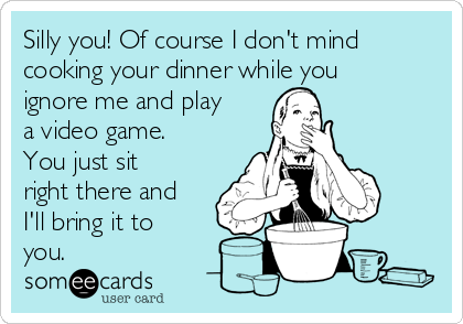 Silly you! Of course I don't mind cooking your dinner while you ignore me and play a video game. You just sit right there and I'll bring it to you.