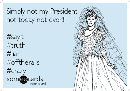 Simply not my President not today not ever!!!  #sayit #truth #liar #offtherails #crazy