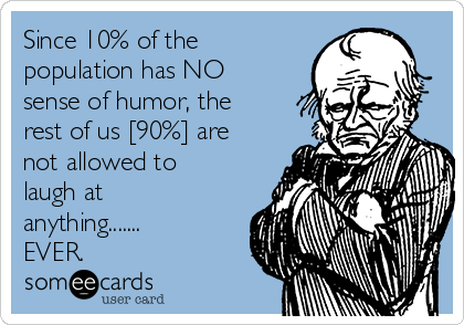 Since 10% of the population has NO sense of humor, the rest of us [90%] are not allowed to laugh at anything....... EVER.
