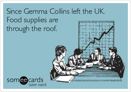 Since Gemma Collins left the UK. Food supplies are through the roof.