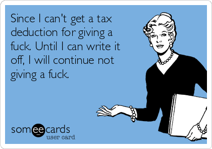 Since I can't get a tax  deduction for giving a fuck. Until I can write it off, I will continue not giving a fuck.