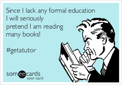 Since I lack any formal education I will seriously pretend I am reading many books!  #getatutor