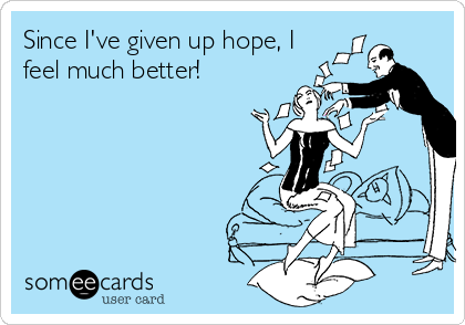 Since I've given up hope, I feel much better!