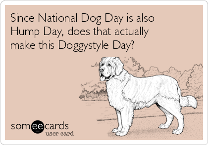 Since National Dog Day is also Hump Day, does that actually make this Doggystyle Day?
