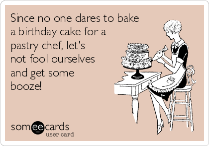 Since no one dares to bake a birthday cake for a pastry chef, let's not fool ourselves and get some booze!