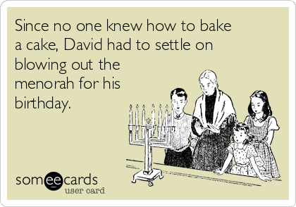 Since no one knew how to bake a cake, David had to settle on blowing out the menorah for his birthday.