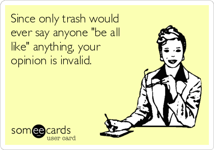 "Since only trash would ever say anyone ""be all like"" anything, your opinion is invalid."