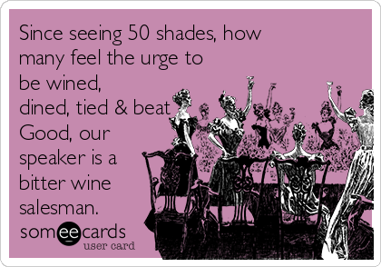Since seeing 50 shades, how many feel the urge to be wined, dined, tied & beat Good, our speaker is a bitter wine salesman.