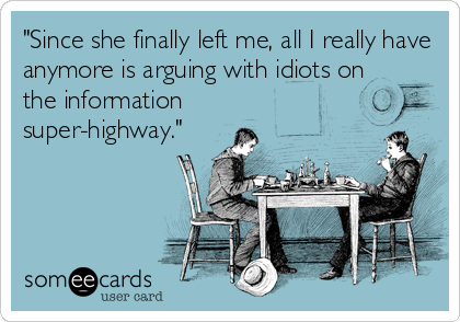 """""""Since she finally left me, all I really have anymore is arguing with idiots on the information super-highway."""""""