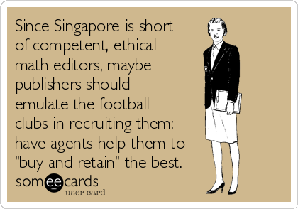 "Since Singapore is short of competent, ethical math editors, maybe  publishers should emulate the football clubs in recruiting them: have agents help them to ""buy and retain"" the best."