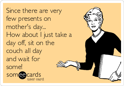 Since there are very few presents on mother's day... How about I just take a day off, sit on the couch all day and wait for some!