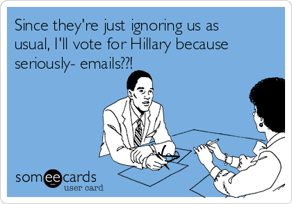 Since they're just ignoring us as usual, I'll vote for Hillary because seriously- emails??!