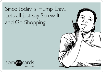 Since today is Hump Day.. Lets all just say Screw It and Go Shopping!