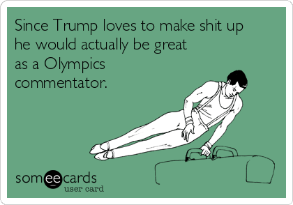 Since Trump loves to make shit up he would actually be great as a Olympics commentator.