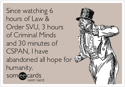 Since watching 6 hours of Law & Order SVU, 3 hours of Criminal Minds and 30 minutes of CSPAN, I have abandoned all hope for humanity.