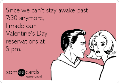 Since we can't stay awake past 7:30 anymore,  I made our Valentine's Day reservations at  5 pm.