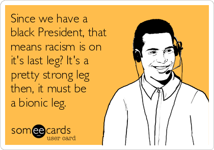 Since we have a black President, that means racism is on it's last leg? It's a pretty strong leg then, it must be a bionic leg.