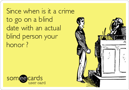 Since when is it a crime  to go on a blind date with an actual  blind person your honor ?