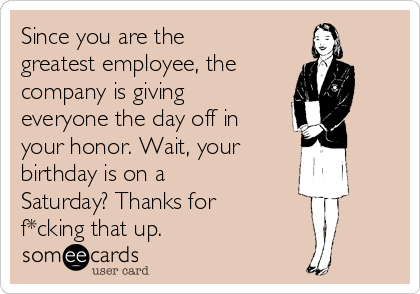 Since you are the greatest employee, the  company is giving everyone the day off in your honor. Wait, your  birthday is on a Saturday? Thanks for f*cking that up.
