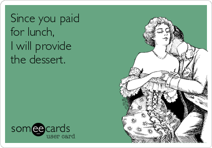 Since you paid for lunch, I will provide  the dessert.