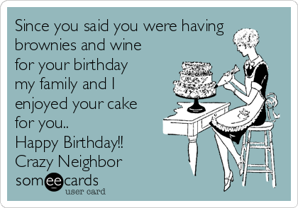 Since you said you were having brownies and wine for your birthday my family and I enjoyed your cake for you.. Happy Birthday!! Crazy Neighbor