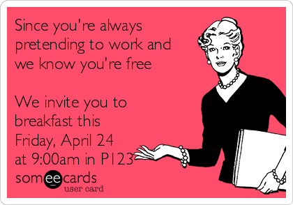 Since you're always  pretending to work and we know you're free  We invite you to breakfast this Friday, April 24 at 9:00am in P123