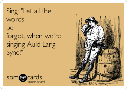 "Sing: ""Let all the words be forgot, when we're singing Auld Lang Syne!"""