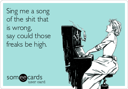 Sing me a song of the shit that is wrong, say could those freaks be high.