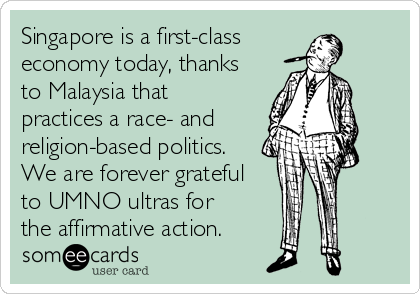 Singapore is a first-class economy today, thanks to Malaysia that practices a race- and religion-based politics. We are forever grateful to UMNO ultras for  the affirmative action.