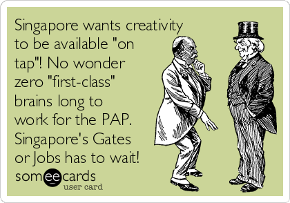 "Singapore wants creativity  to be available ""on tap""! No wonder zero ""first-class""  brains long to work for the PAP. Singapore's Gates or Jobs has to wait!"