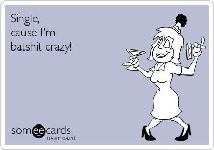 Single, cause I'm  batshit crazy!